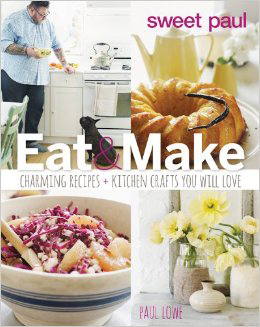 """""""Sweet Paul Eat and Make: Charming Recipes + Kitchen Crafts You Will Love"""" by Paul Lowe"""